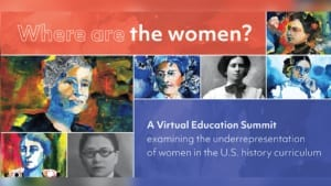 Where are the women? A virtual education summit examining the underrepresentation of women in the U.S. history curriculum.